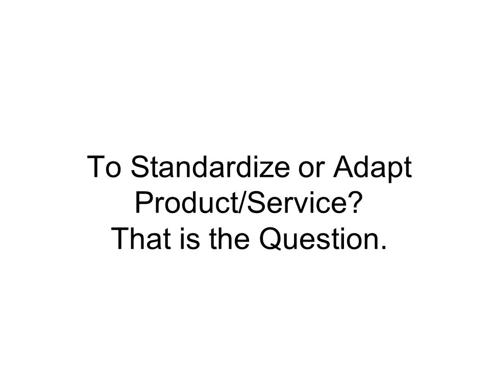 To Standardize or Adapt Product/Service? That is the Question.