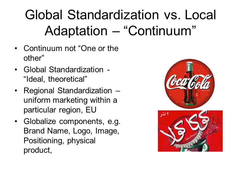 Global Standardization vs. Local Adaptation – Continuum Continuum not One or the other Global Standardization - Ideal, theoretical Regional Standardiz
