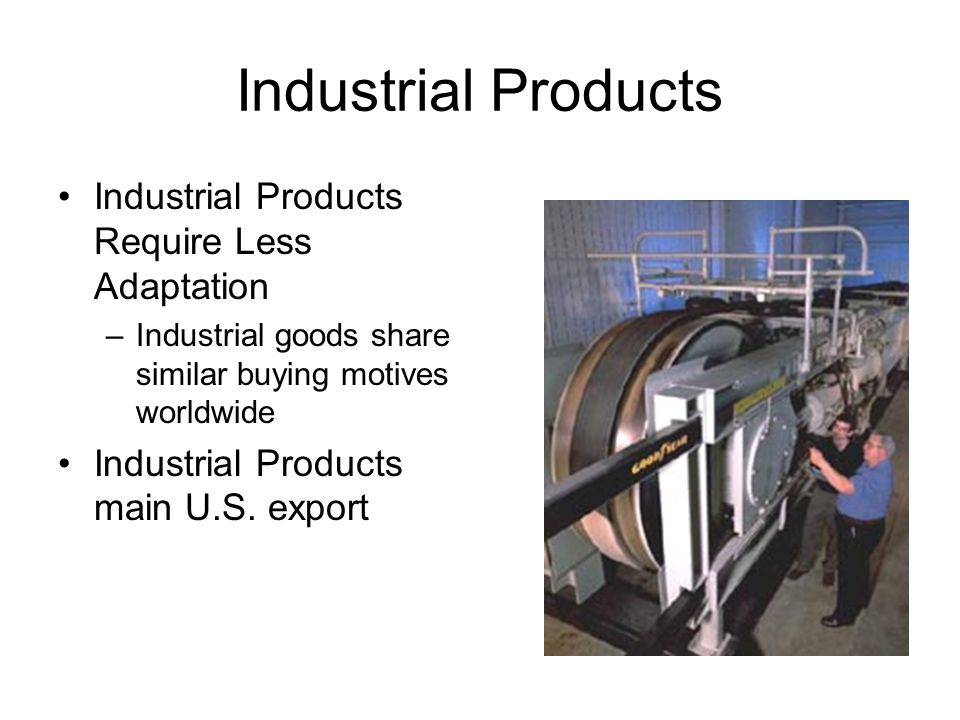 Industrial Products Industrial Products Require Less Adaptation –Industrial goods share similar buying motives worldwide Industrial Products main U.S.