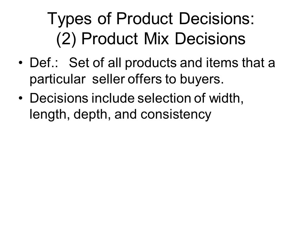 Types of Product Decisions: (2) Product Mix Decisions Def.: Set of all products and items that a particular seller offers to buyers.