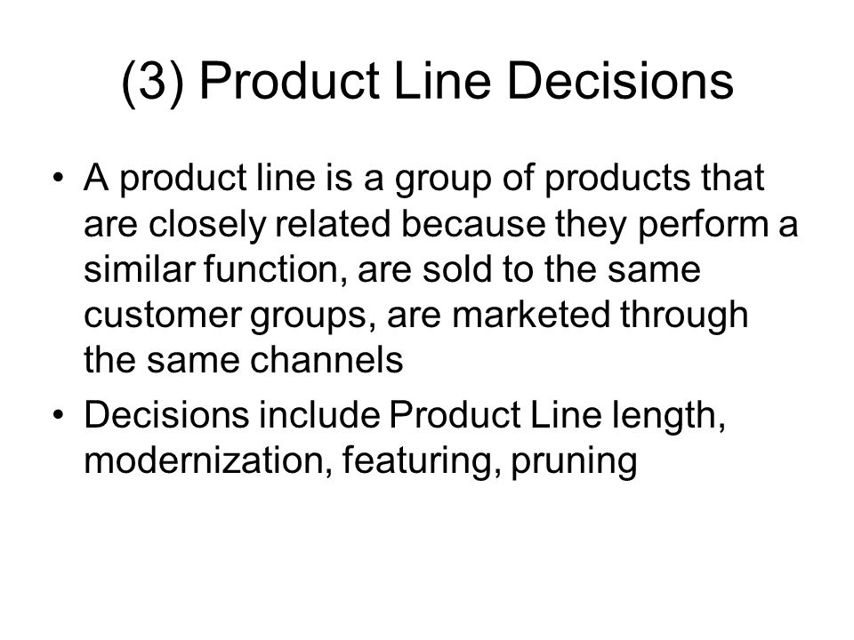 (3) Product Line Decisions A product line is a group of products that are closely related because they perform a similar function, are sold to the same customer groups, are marketed through the same channels Decisions include Product Line length, modernization, featuring, pruning