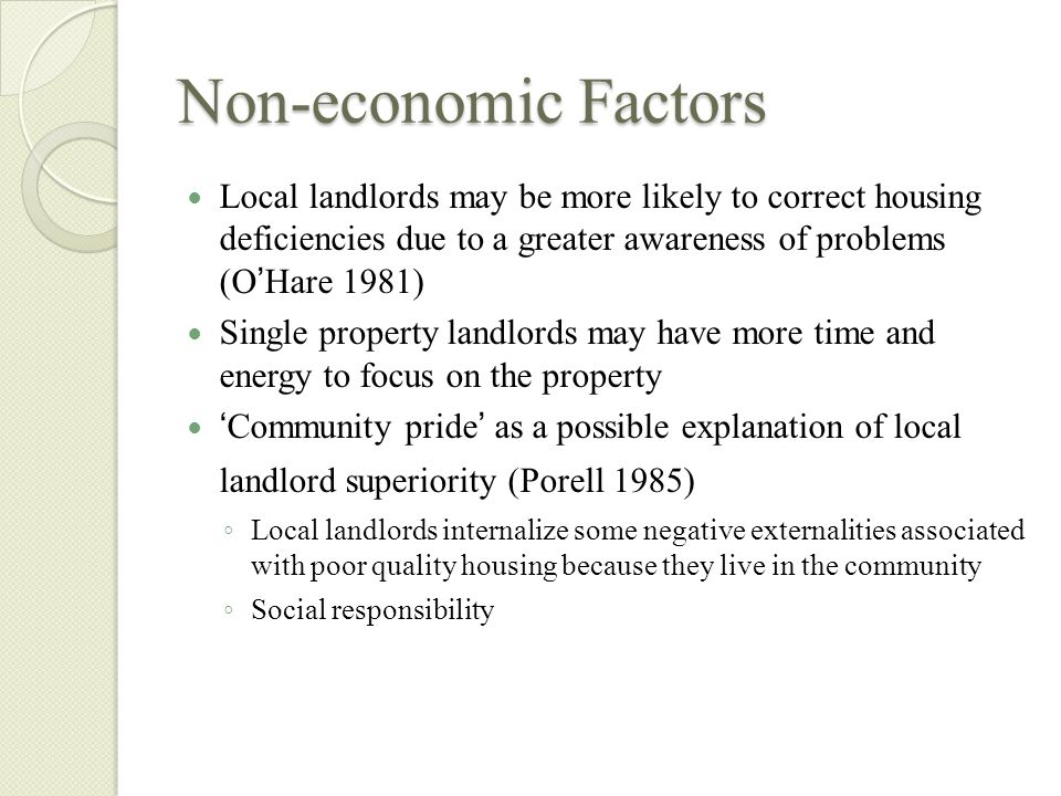 Non-economic Factors Local landlords may be more likely to correct housing deficiencies due to a greater awareness of problems (O Hare 1981) Single property landlords may have more time and energy to focus on the property Community pride as a possible explanation of local landlord superiority (Porell 1985) Local landlords internalize some negative externalities associated with poor quality housing because they live in the community Social responsibility