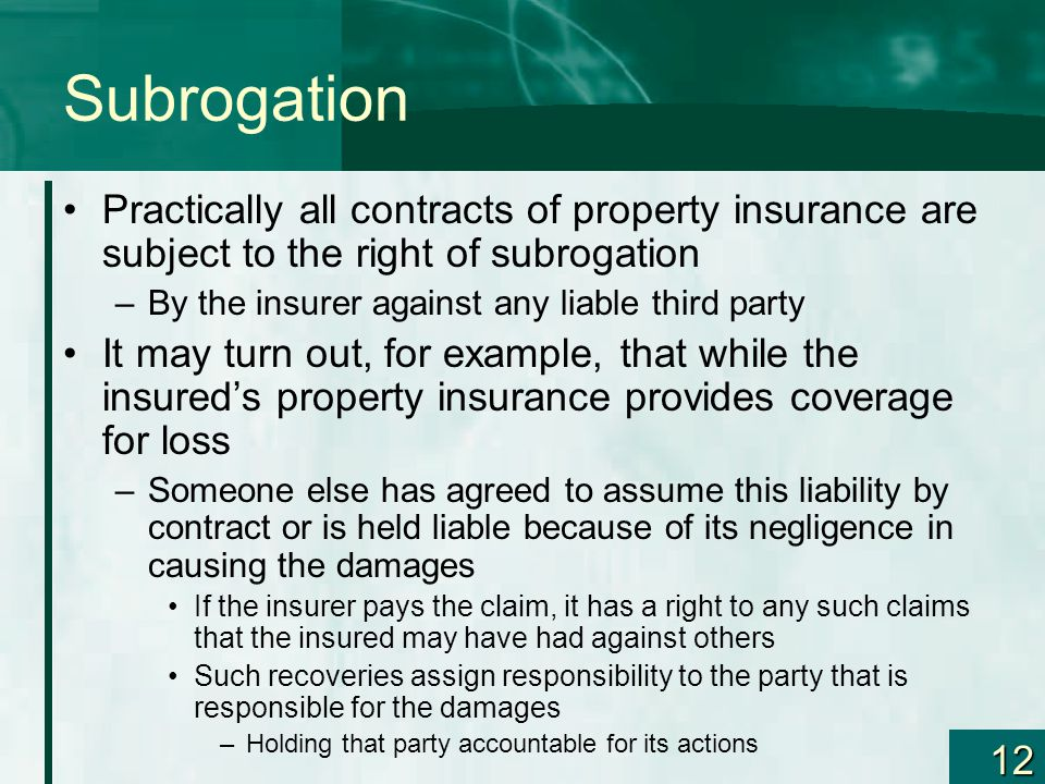 12 Subrogation Practically all contracts of property insurance are subject to the right of subrogation –By the insurer against any liable third party