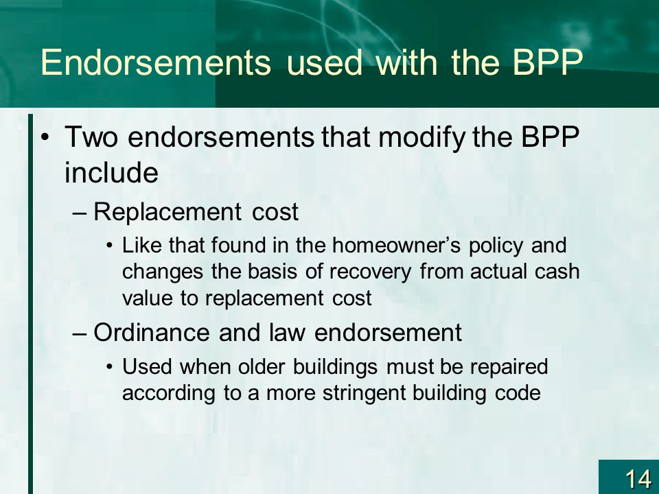 14 Endorsements used with the BPP Two endorsements that modify the BPP include –Replacement cost Like that found in the homeowners policy and changes