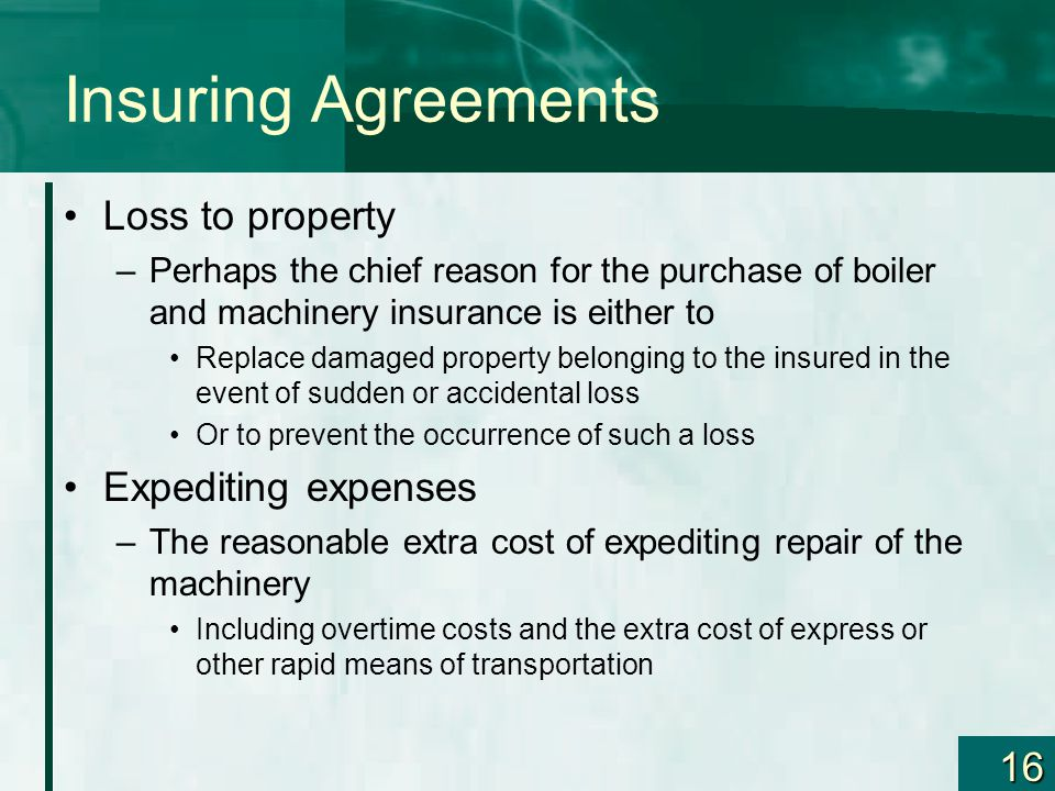 16 Insuring Agreements Loss to property –Perhaps the chief reason for the purchase of boiler and machinery insurance is either to Replace damaged prop
