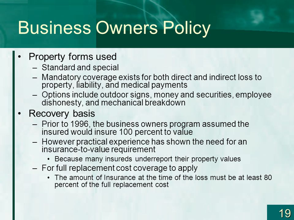 19 Business Owners Policy Property forms used –Standard and special –Mandatory coverage exists for both direct and indirect loss to property, liabilit