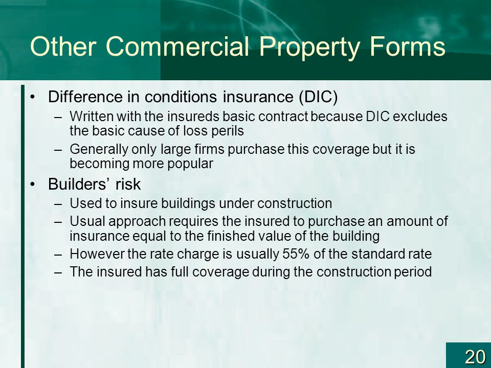 20 Other Commercial Property Forms Difference in conditions insurance (DIC) –Written with the insureds basic contract because DIC excludes the basic c