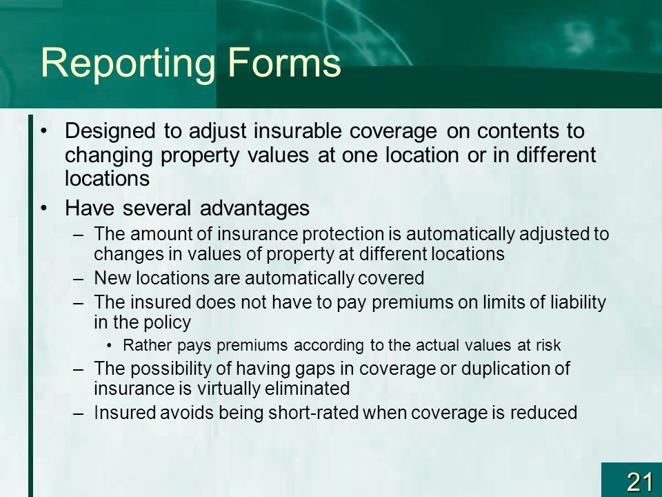 21 Reporting Forms Designed to adjust insurable coverage on contents to changing property values at one location or in different locations Have severa