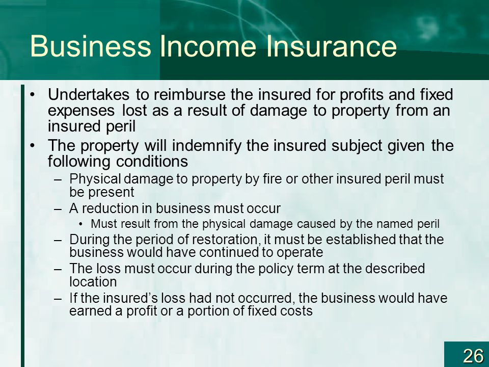 26 Business Income Insurance Undertakes to reimburse the insured for profits and fixed expenses lost as a result of damage to property from an insured
