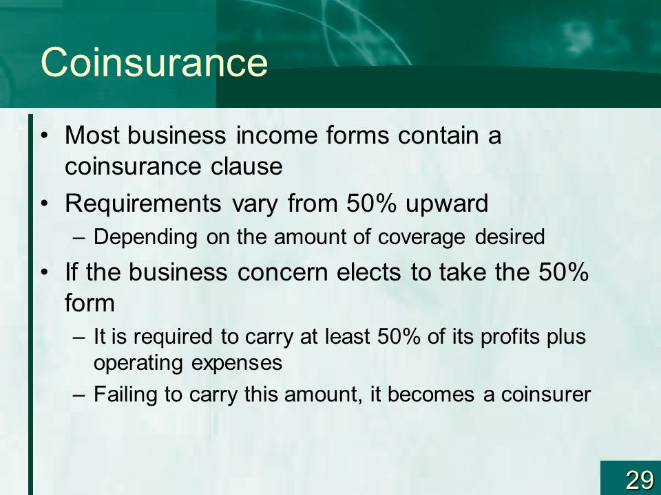 29 Coinsurance Most business income forms contain a coinsurance clause Requirements vary from 50% upward –Depending on the amount of coverage desired