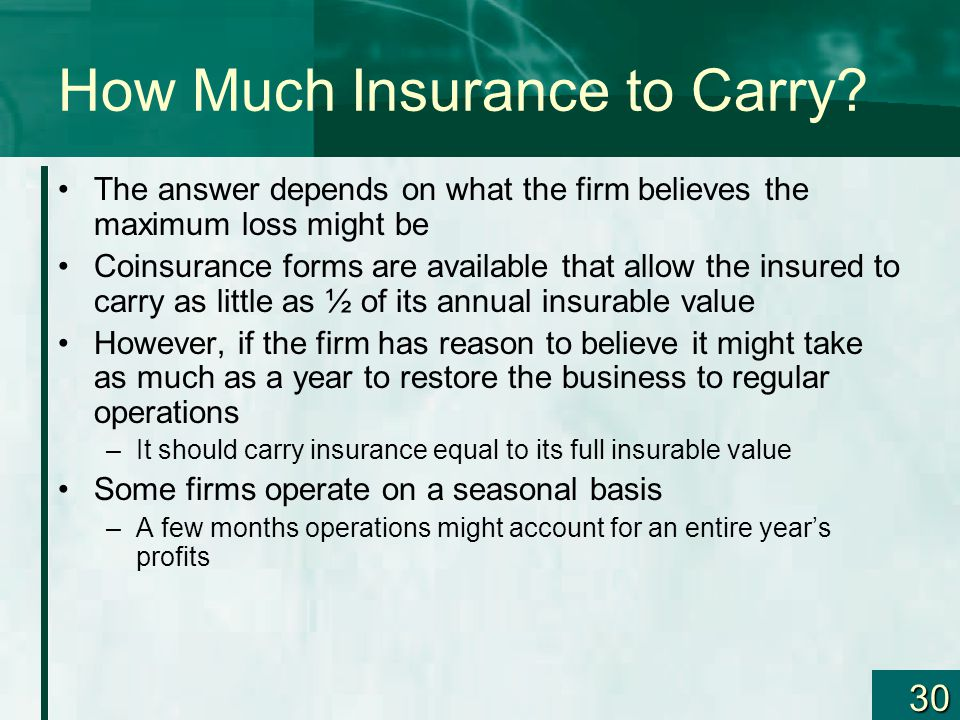 30 How Much Insurance to Carry? The answer depends on what the firm believes the maximum loss might be Coinsurance forms are available that allow the