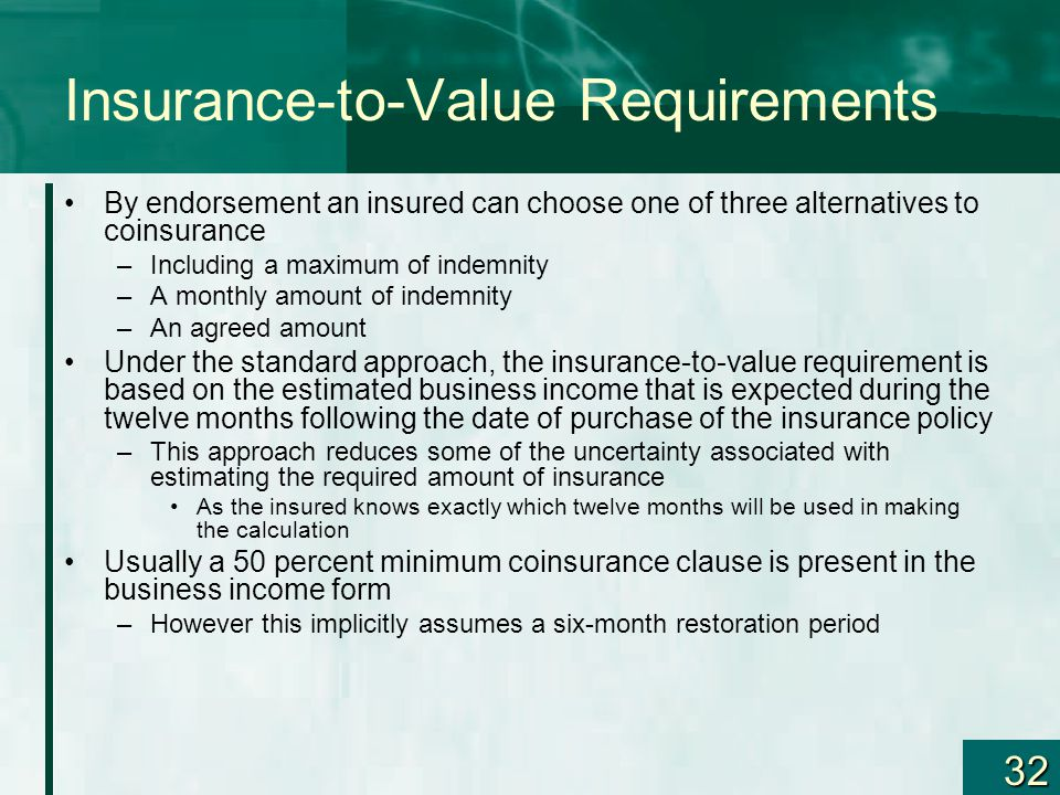 32 Insurance-to-Value Requirements By endorsement an insured can choose one of three alternatives to coinsurance –Including a maximum of indemnity –A