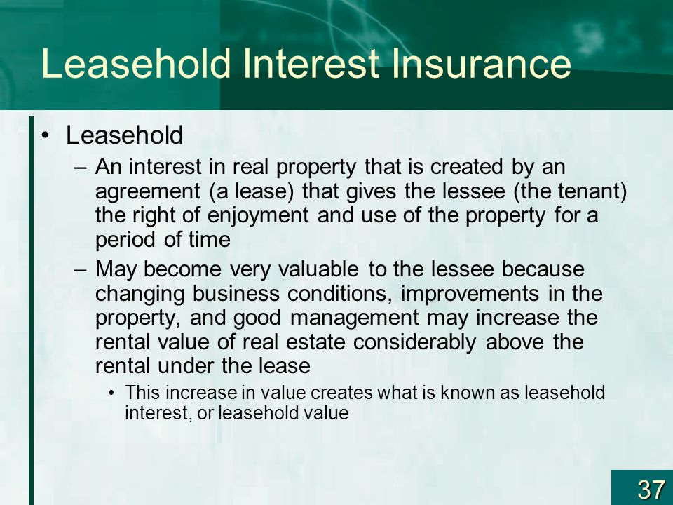 37 Leasehold Interest Insurance Leasehold –An interest in real property that is created by an agreement (a lease) that gives the lessee (the tenant) t