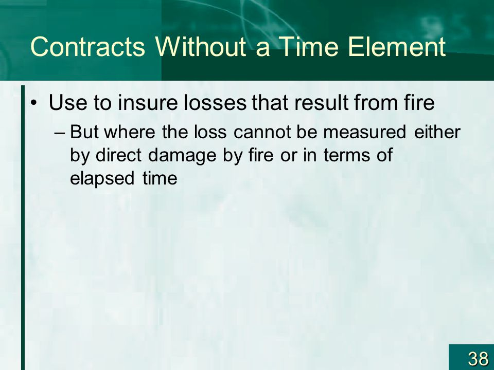 38 Contracts Without a Time Element Use to insure losses that result from fire –But where the loss cannot be measured either by direct damage by fire