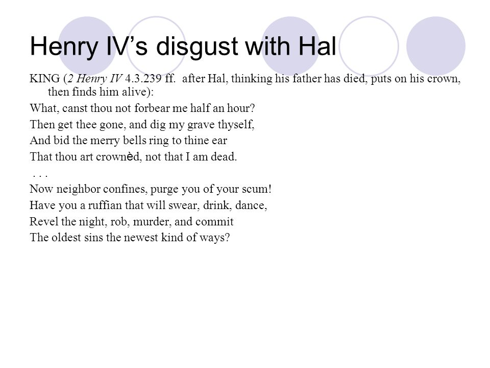 Henry IVs disgust with Hal KING (2 Henry IV 4.3.239 ff. after Hal, thinking his father has died, puts on his crown, then finds him alive): What, canst