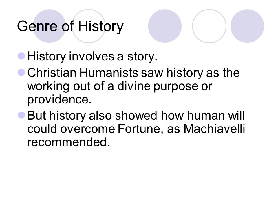 Genre of History History involves a story. Christian Humanists saw history as the working out of a divine purpose or providence. But history also show