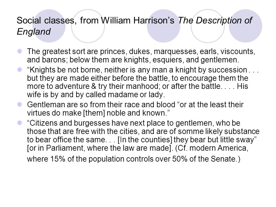 Social classes, from William Harrisons The Description of England The greatest sort are princes, dukes, marquesses, earls, viscounts, and barons; below them are knights, esquiers, and gentlemen.