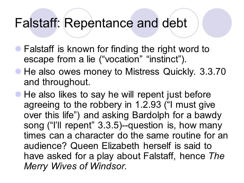 Falstaff: Repentance and debt Falstaff is known for finding the right word to escape from a lie (vocation instinct).