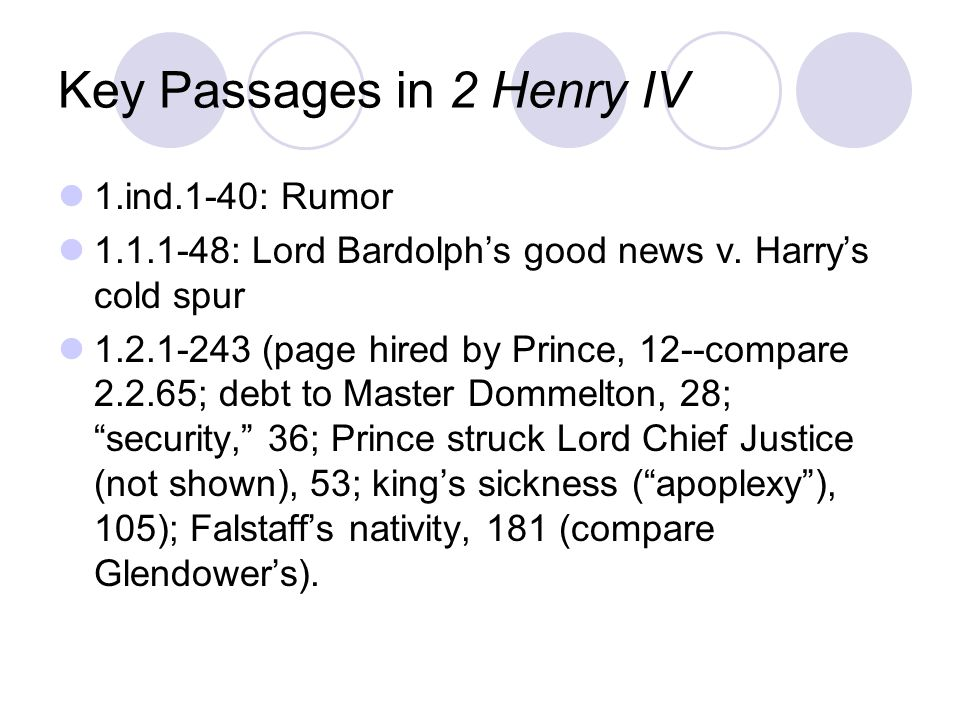 Key Passages in 2 Henry IV 1.ind.1-40: Rumor 1.1.1-48: Lord Bardolphs good news v. Harrys cold spur 1.2.1-243 (page hired by Prince, 12--compare 2.2.6