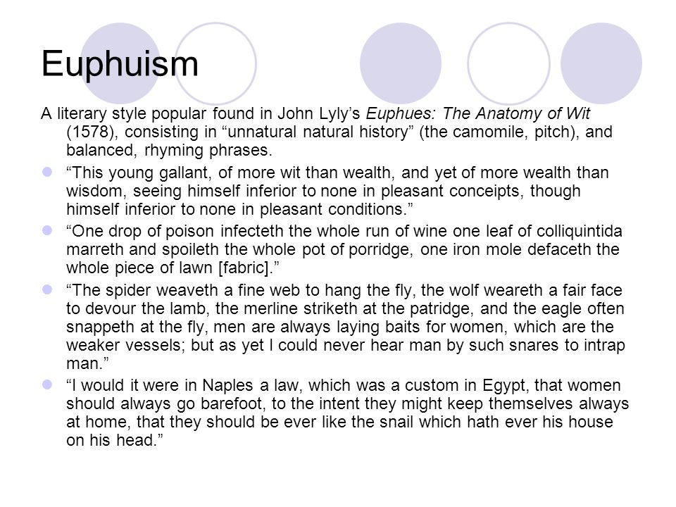 Euphuism A literary style popular found in John Lylys Euphues: The Anatomy of Wit (1578), consisting in unnatural natural history (the camomile, pitch), and balanced, rhyming phrases.