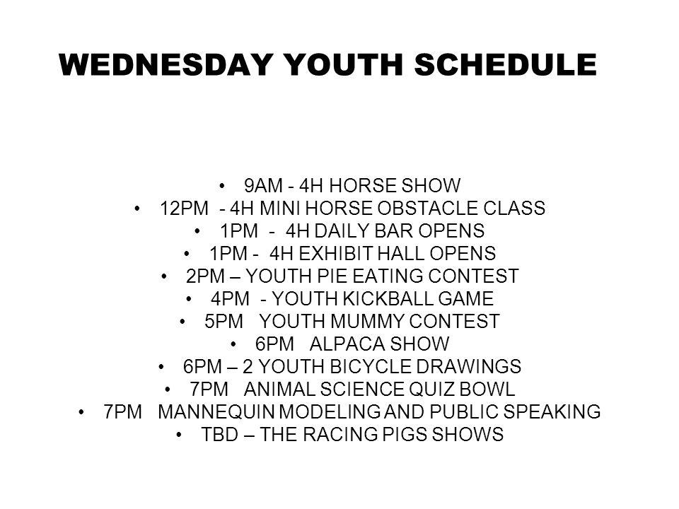 WEDNESDAY YOUTH SCHEDULE 9AM - 4H HORSE SHOW 12PM - 4H MINI HORSE OBSTACLE CLASS 1PM - 4H DAILY BAR OPENS 1PM - 4H EXHIBIT HALL OPENS 2PM – YOUTH PIE EATING CONTEST 4PM - YOUTH KICKBALL GAME 5PM YOUTH MUMMY CONTEST 6PM ALPACA SHOW 6PM – 2 YOUTH BICYCLE DRAWINGS 7PM ANIMAL SCIENCE QUIZ BOWL 7PM MANNEQUIN MODELING AND PUBLIC SPEAKING TBD – THE RACING PIGS SHOWS