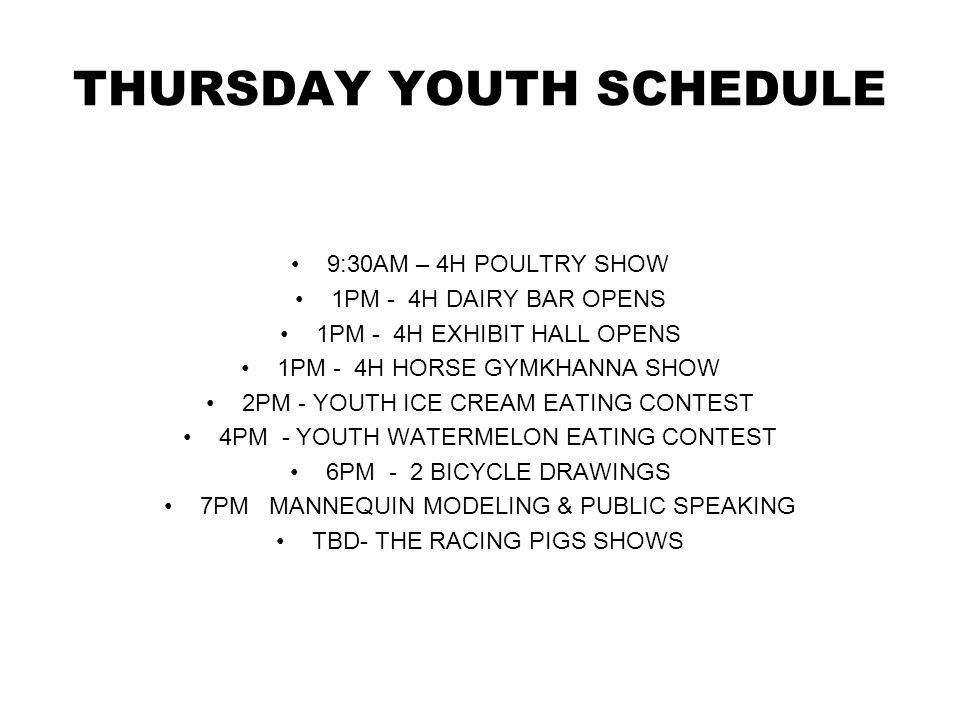 THURSDAY YOUTH SCHEDULE 9:30AM – 4H POULTRY SHOW 1PM - 4H DAIRY BAR OPENS 1PM - 4H EXHIBIT HALL OPENS 1PM - 4H HORSE GYMKHANNA SHOW 2PM - YOUTH ICE CREAM EATING CONTEST 4PM - YOUTH WATERMELON EATING CONTEST 6PM - 2 BICYCLE DRAWINGS 7PM MANNEQUIN MODELING & PUBLIC SPEAKING TBD- THE RACING PIGS SHOWS