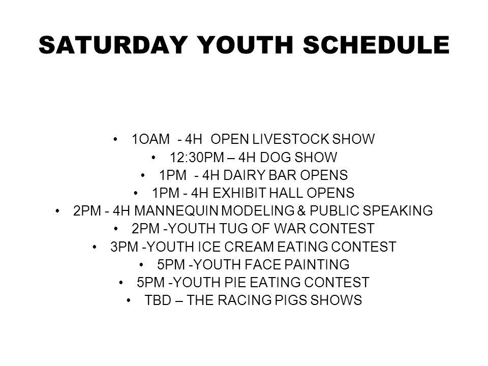 SATURDAY YOUTH SCHEDULE 1OAM - 4H OPEN LIVESTOCK SHOW 12:30PM – 4H DOG SHOW 1PM - 4H DAIRY BAR OPENS 1PM - 4H EXHIBIT HALL OPENS 2PM - 4H MANNEQUIN MODELING & PUBLIC SPEAKING 2PM -YOUTH TUG OF WAR CONTEST 3PM -YOUTH ICE CREAM EATING CONTEST 5PM -YOUTH FACE PAINTING 5PM -YOUTH PIE EATING CONTEST TBD – THE RACING PIGS SHOWS