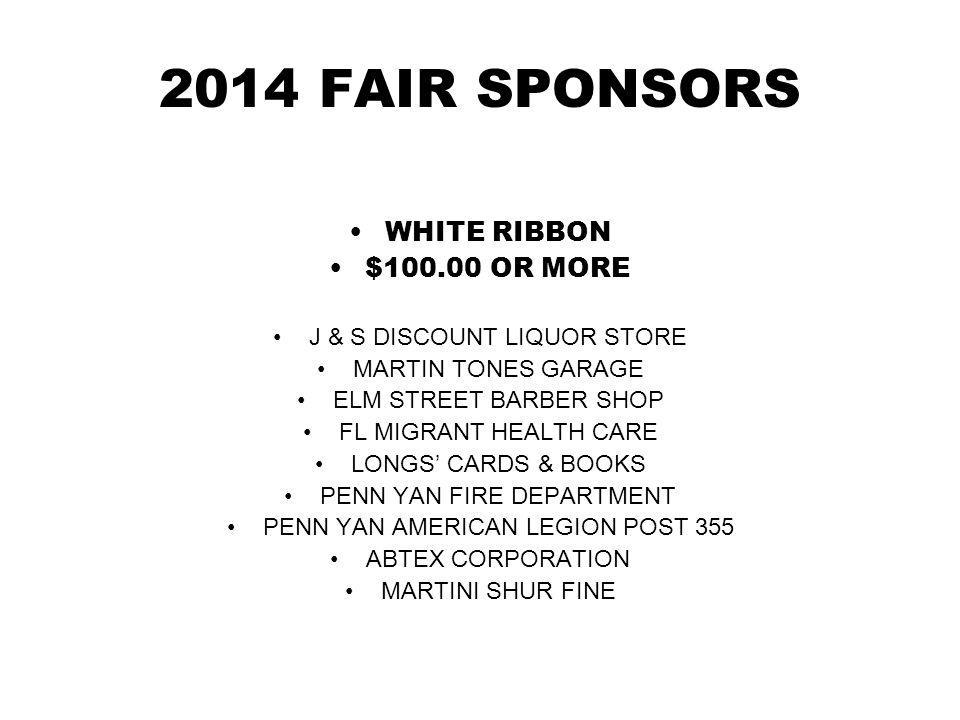 2014 FAIR SPONSORS WHITE RIBBON $100.00 OR MORE J & S DISCOUNT LIQUOR STORE MARTIN TONES GARAGE ELM STREET BARBER SHOP FL MIGRANT HEALTH CARE LONGS CARDS & BOOKS PENN YAN FIRE DEPARTMENT PENN YAN AMERICAN LEGION POST 355 ABTEX CORPORATION MARTINI SHUR FINE