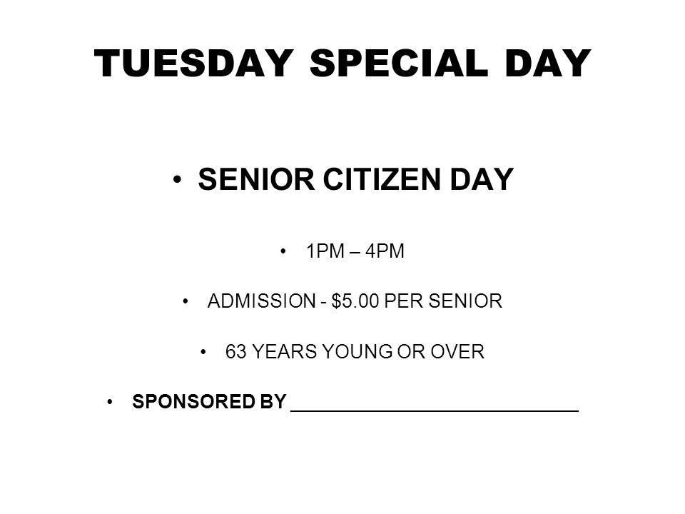 TUESDAY SPECIAL DAY SENIOR CITIZEN DAY 1PM – 4PM ADMISSION - $5.00 PER SENIOR 63 YEARS YOUNG OR OVER SPONSORED BY ___________________________