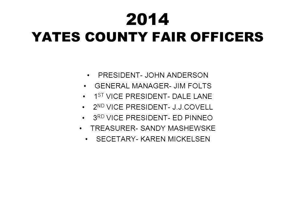 2014 YATES COUNTY FAIR OFFICERS PRESIDENT- JOHN ANDERSON GENERAL MANAGER- JIM FOLTS 1 ST VICE PRESIDENT- DALE LANE 2 ND VICE PRESIDENT- J.J.COVELL 3 RD VICE PRESIDENT- ED PINNEO TREASURER- SANDY MASHEWSKE SECETARY- KAREN MICKELSEN