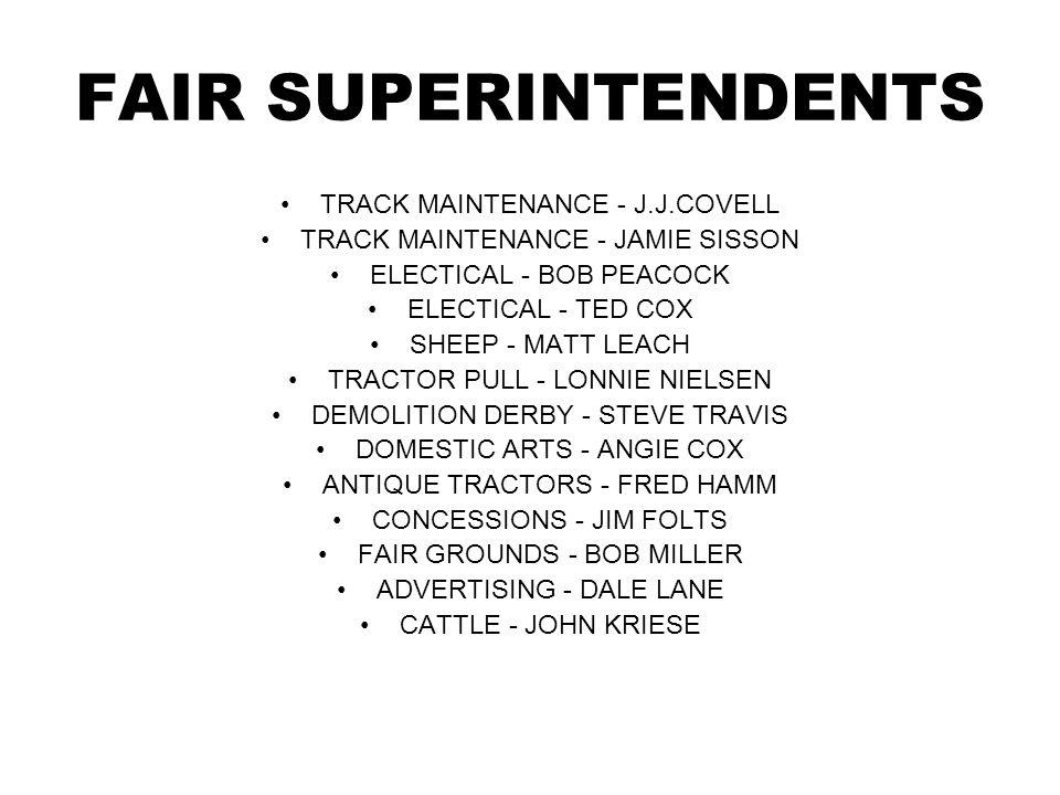 FAIR SUPERINTENDENTS TRACK MAINTENANCE - J.J.COVELL TRACK MAINTENANCE - JAMIE SISSON ELECTICAL - BOB PEACOCK ELECTICAL - TED COX SHEEP - MATT LEACH TRACTOR PULL - LONNIE NIELSEN DEMOLITION DERBY - STEVE TRAVIS DOMESTIC ARTS - ANGIE COX ANTIQUE TRACTORS - FRED HAMM CONCESSIONS - JIM FOLTS FAIR GROUNDS - BOB MILLER ADVERTISING - DALE LANE CATTLE - JOHN KRIESE