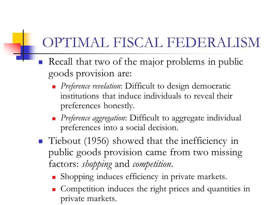 OPTIMAL FISCAL FEDERALISM Recall that two of the major problems in public goods provision are: Preference revelation: Difficult to design democratic i