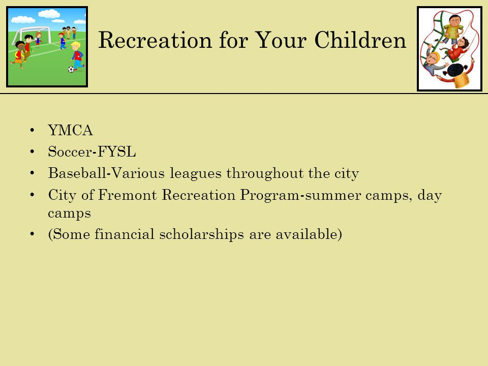 Recreation for Your Children YMCA Soccer-FYSL Baseball-Various leagues throughout the city City of Fremont Recreation Program-summer camps, day camps (Some financial scholarships are available)