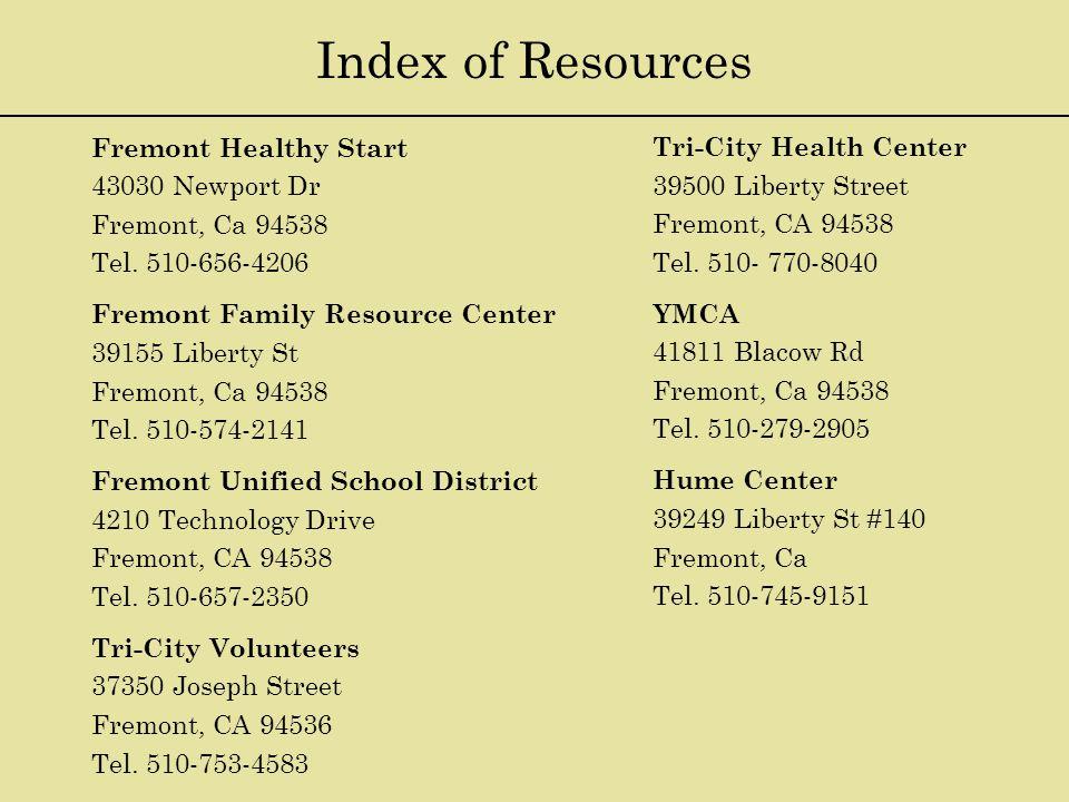 Index of Resources Fremont Healthy Start 43030 Newport Dr Fremont, Ca 94538 Tel. 510-656-4206 Fremont Family Resource Center 39155 Liberty St Fremont,