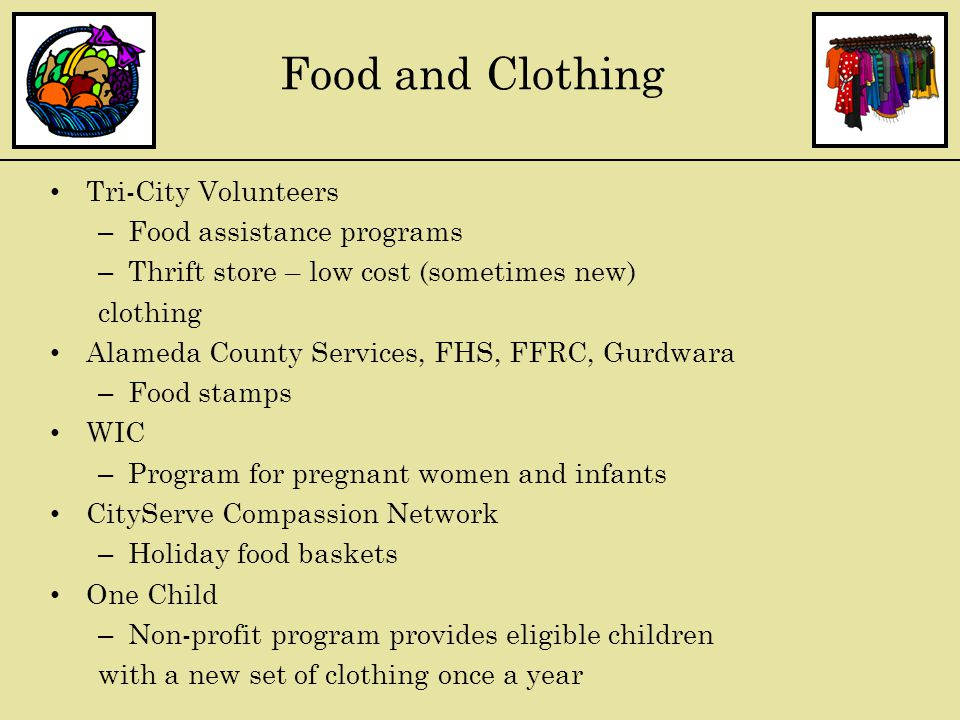 Tri-City Volunteers – Food assistance programs – Thrift store – low cost (sometimes new) clothing Alameda County Services, FHS, FFRC, Gurdwara – Food stamps WIC – Program for pregnant women and infants CityServe Compassion Network – Holiday food baskets One Child – Non-profit program provides eligible children with a new set of clothing once a year Food and Clothing