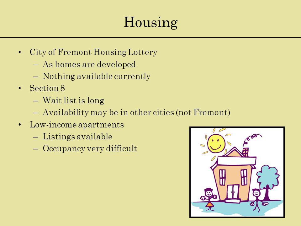 Housing City of Fremont Housing Lottery – As homes are developed – Nothing available currently Section 8 – Wait list is long – Availability may be in other cities (not Fremont) Low-income apartments – Listings available – Occupancy very difficult