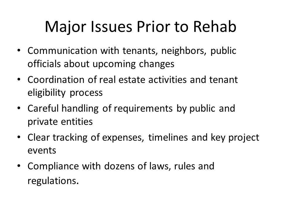 Major Issues Prior to Rehab Communication with tenants, neighbors, public officials about upcoming changes Coordination of real estate activities and tenant eligibility process Careful handling of requirements by public and private entities Clear tracking of expenses, timelines and key project events Compliance with dozens of laws, rules and regulations.