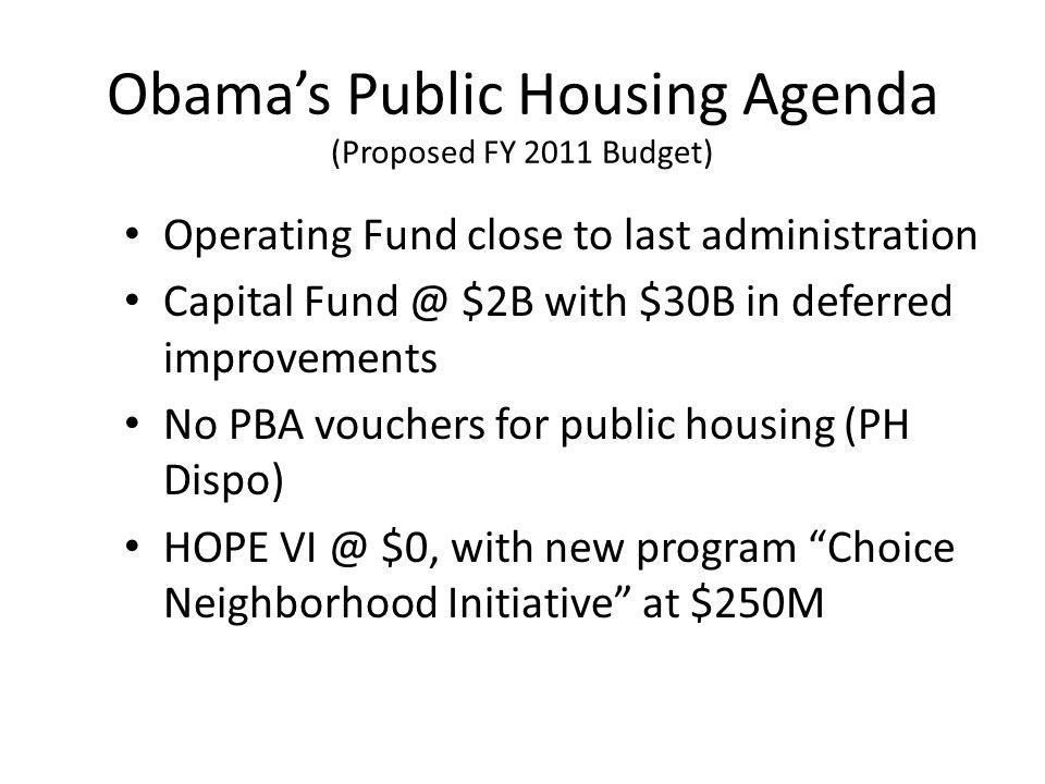 Obamas Public Housing Agenda (Proposed FY 2011 Budget) Operating Fund close to last administration Capital $2B with $30B in deferred improvements No PBA vouchers for public housing (PH Dispo) HOPE $0, with new program Choice Neighborhood Initiative at $250M
