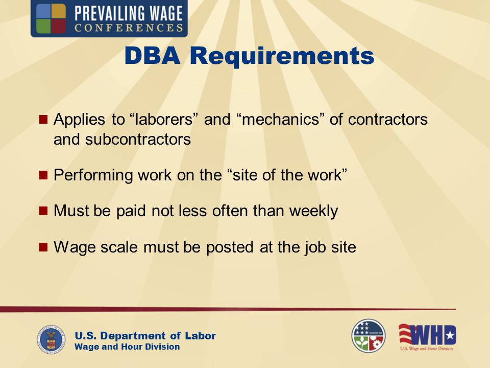 U.S. Department of Labor Wage and Hour Division DBA Requirements Applies to laborers and mechanics of contractors and subcontractors Performing work o