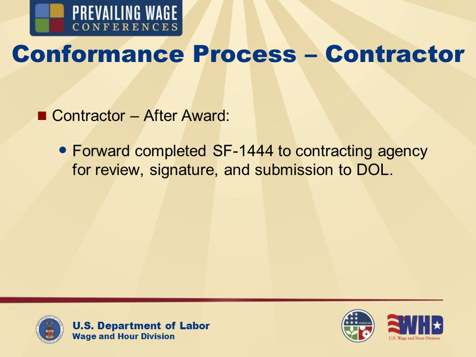 U.S. Department of Labor Wage and Hour Division Conformance Process – Contractor Contractor – After Award: Forward completed SF-1444 to contracting ag