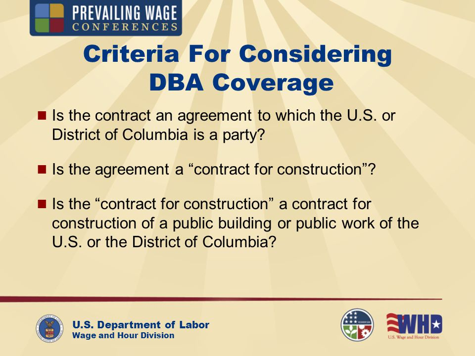 U.S. Department of Labor Wage and Hour Division Criteria For Considering DBA Coverage Is the contract an agreement to which the U.S. or District of Co