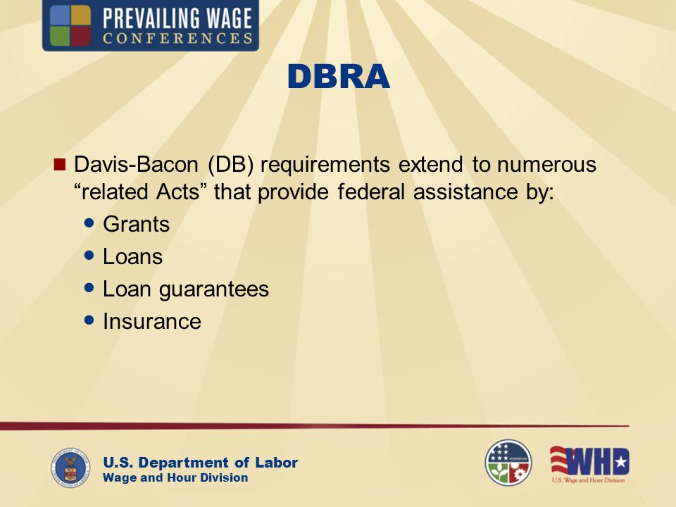 U.S. Department of Labor Wage and Hour Division DBRA Davis-Bacon (DB) requirements extend to numerous related Acts that provide federal assistance by: