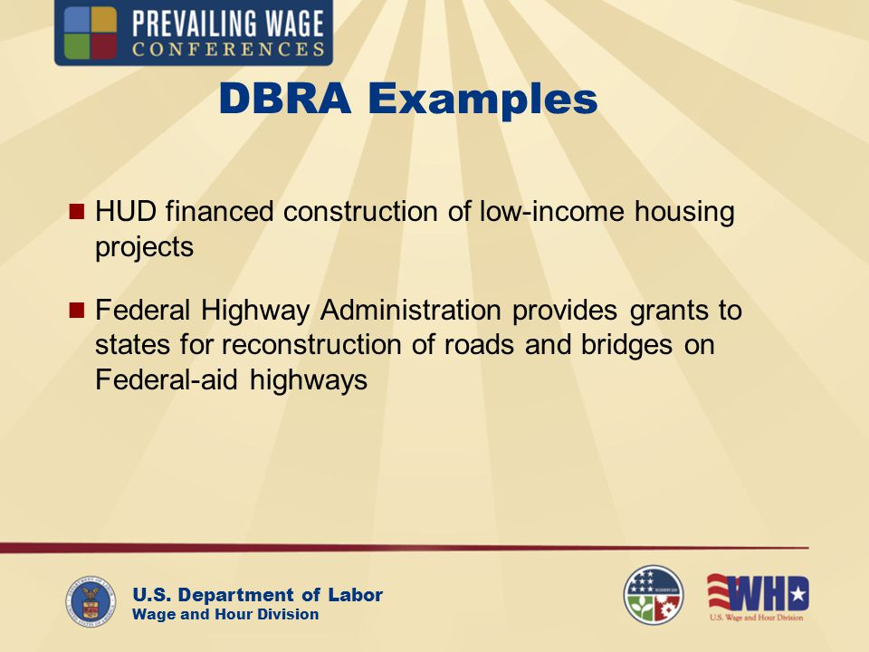 U.S. Department of Labor Wage and Hour Division DBRA Examples HUD financed construction of low-income housing projects Federal Highway Administration