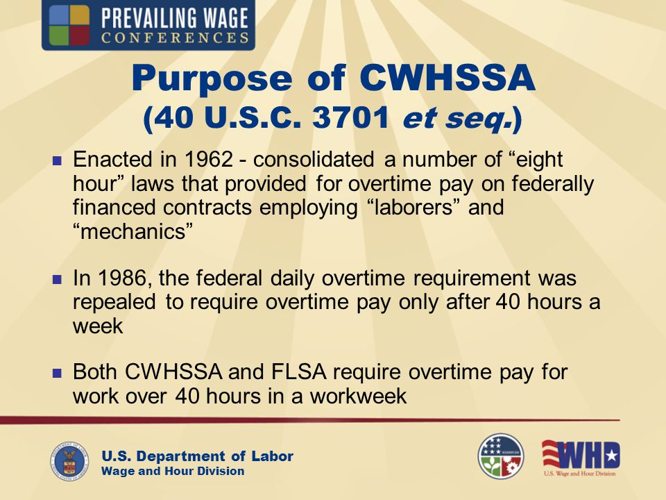 U.S. Department of Labor Wage and Hour Division Purpose of CWHSSA (40 U.S.C. 3701 et seq.) Enacted in 1962 - consolidated a number of eight hour laws