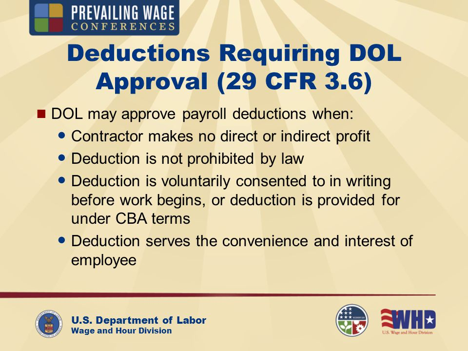 U.S. Department of Labor Wage and Hour Division Deductions Requiring DOL Approval (29 CFR 3.6) DOL may approve payroll deductions when: Contractor mak