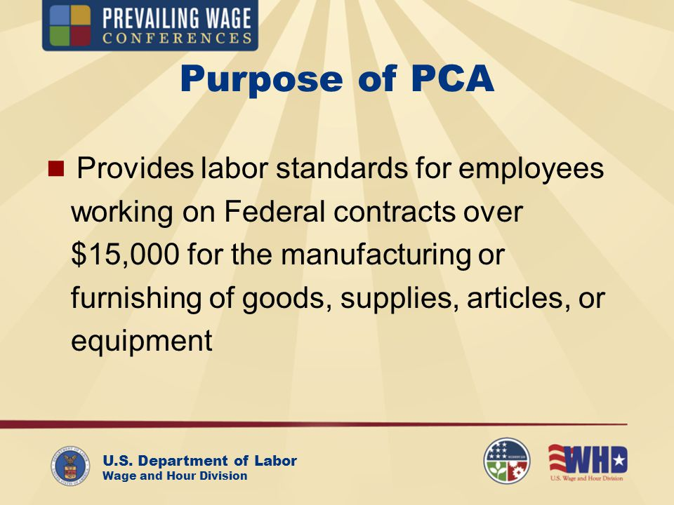 U.S. Department of Labor Wage and Hour Division Purpose of PCA Provides labor standards for employees working on Federal contracts over $15,000 for th