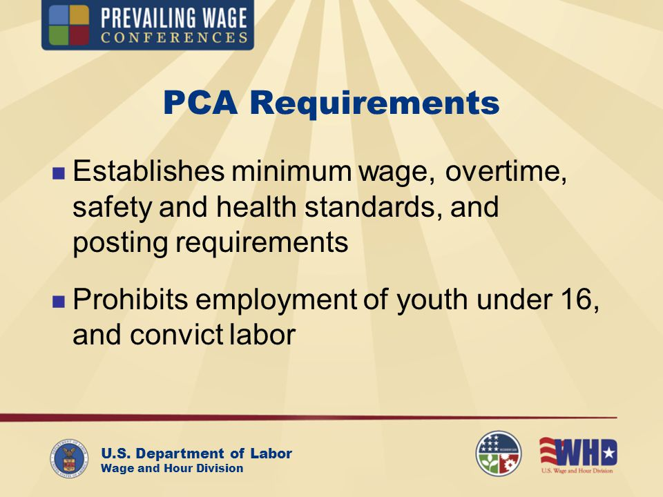 U.S. Department of Labor Wage and Hour Division PCA Requirements Establishes minimum wage, overtime, safety and health standards, and posting requirem