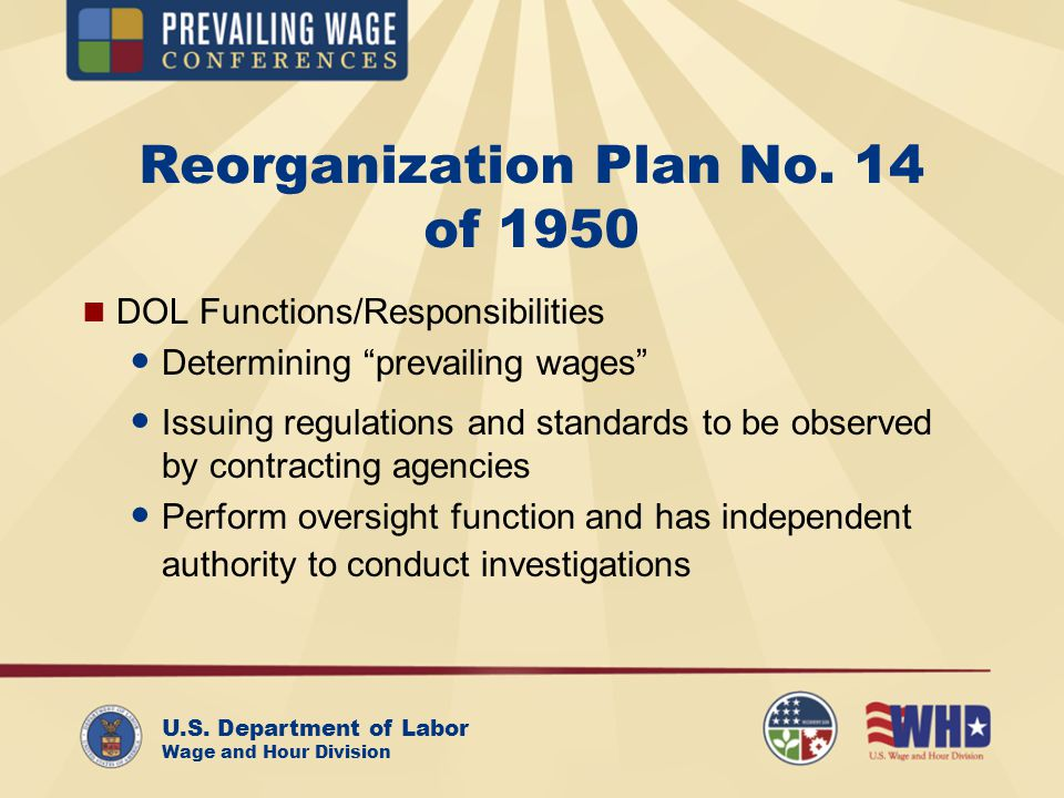 U.S. Department of Labor Wage and Hour Division Reorganization Plan No. 14 of 1950 DOL Functions/Responsibilities Determining prevailing wages Issuing