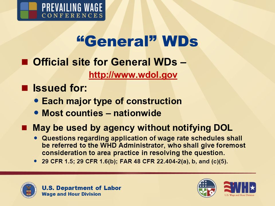 U.S. Department of Labor Wage and Hour Division General WDs Official site for General WDs – http://www.wdol.gov Issued for: Each major type of constru