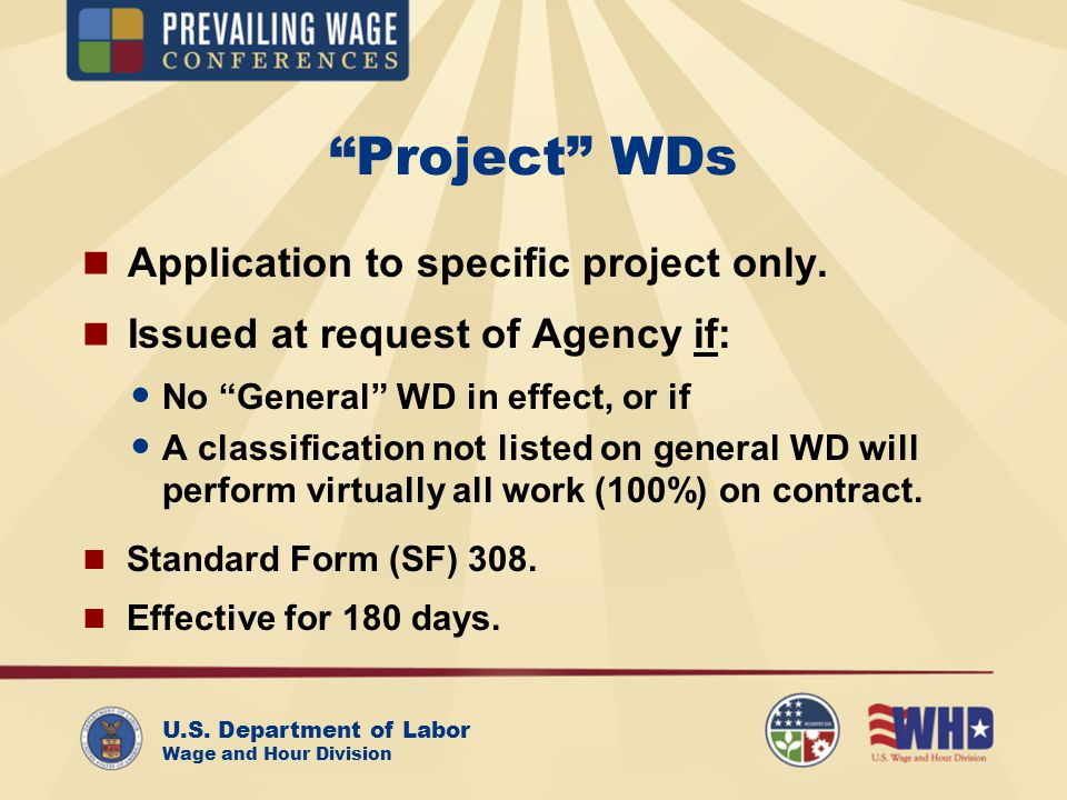 U.S. Department of Labor Wage and Hour Division Project WDs Application to specific project only. Issued at request of Agency if: No General WD in eff